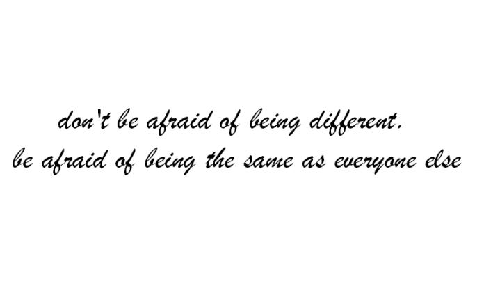 não tenha medo de ser diferente. tenha medo de ser o mesmo que todos os outros